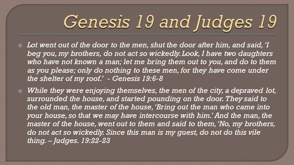  Lot went out of the door to the men, shut the door after him, and said, 'I beg you, my brothers, do not act so wickedly.