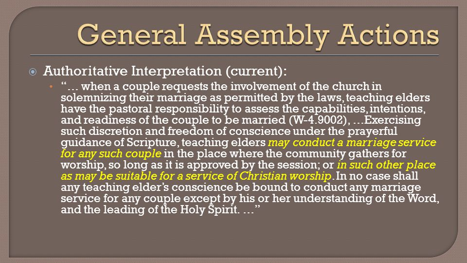  Authoritative Interpretation (current): … when a couple requests the involvement of the church in solemnizing their marriage as permitted by the laws, teaching elders have the pastoral responsibility to assess the capabilities, intentions, and readiness of the couple to be married (W-4.9002), …Exercising such discretion and freedom of conscience under the prayerful guidance of Scripture, teaching elders may conduct a marriage service for any such couple in the place where the community gathers for worship, so long as it is approved by the session; or in such other place as may be suitable for a service of Christian worship.