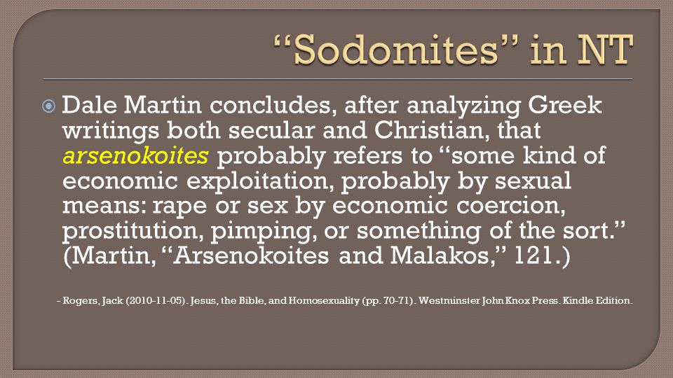  Dale Martin concludes, after analyzing Greek writings both secular and Christian, that arsenokoites probably refers to some kind of economic exploitation, probably by sexual means: rape or sex by economic coercion, prostitution, pimping, or something of the sort. (Martin, Arsenokoites and Malakos, 121.) - Rogers, Jack (2010-11-05).