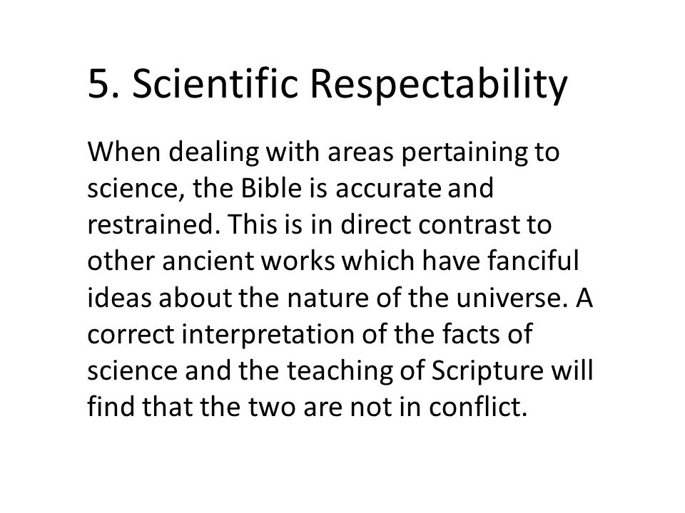 5. Scientific Respectability When dealing with areas pertaining to science, the Bible is accurate and restrained. This is in direct contrast to other