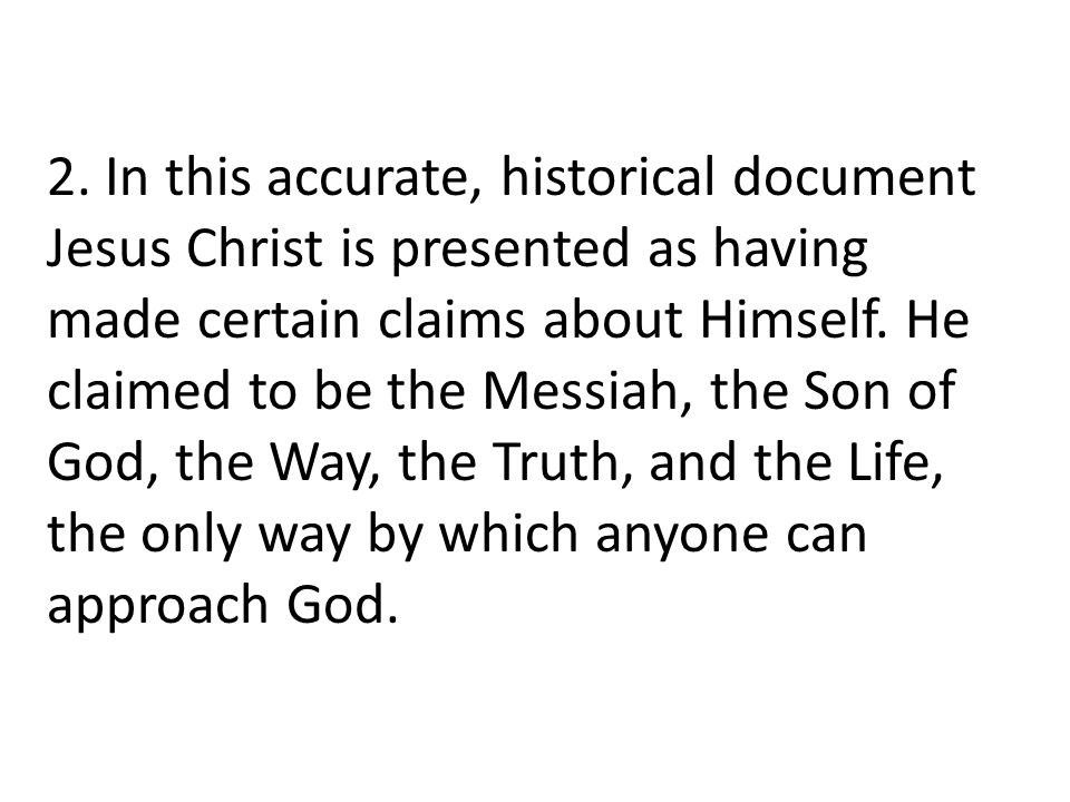 2. In this accurate, historical document Jesus Christ is presented as having made certain claims about Himself. He claimed to be the Messiah, the Son