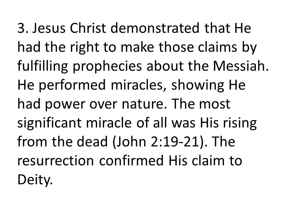3. Jesus Christ demonstrated that He had the right to make those claims by fulfilling prophecies about the Messiah. He performed miracles, showing He