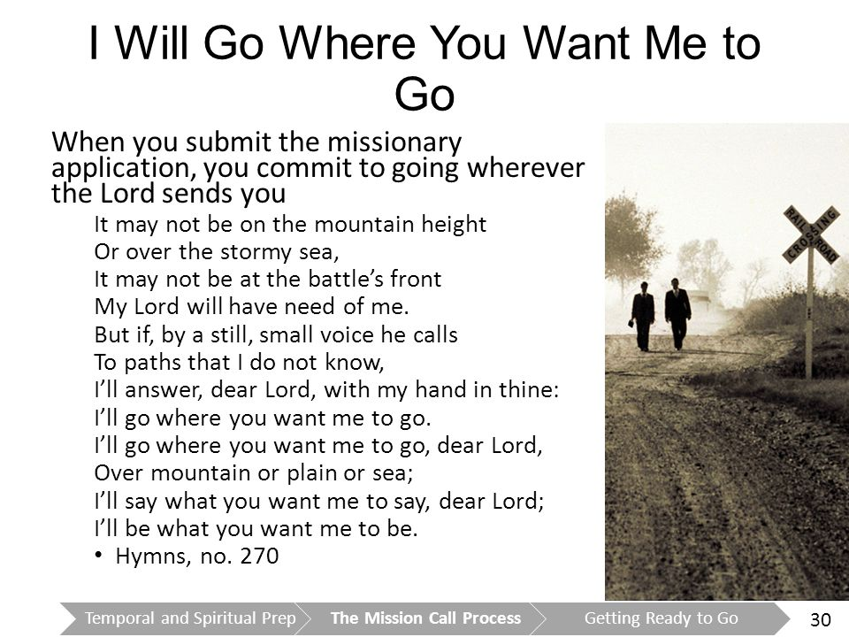 30 I Will Go Where You Want Me to Go When you submit the missionary application, you commit to going wherever the Lord sends you It may not be on the mountain height Or over the stormy sea, It may not be at the battle's front My Lord will have need of me.