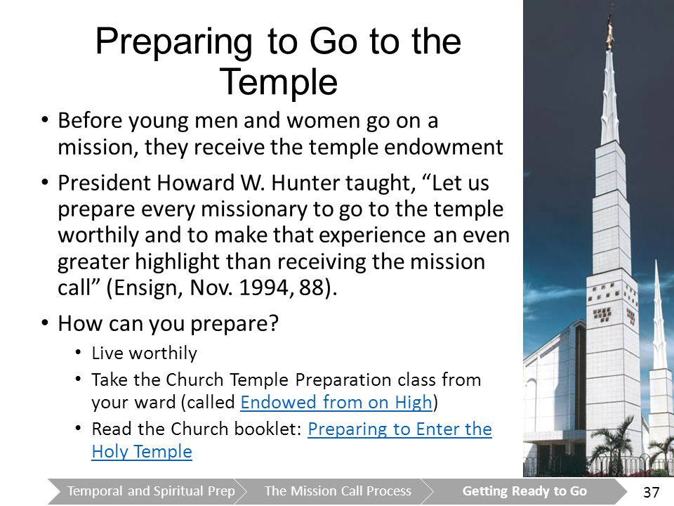 37 Preparing to Go to the Temple Before young men and women go on a mission, they receive the temple endowment President Howard W.