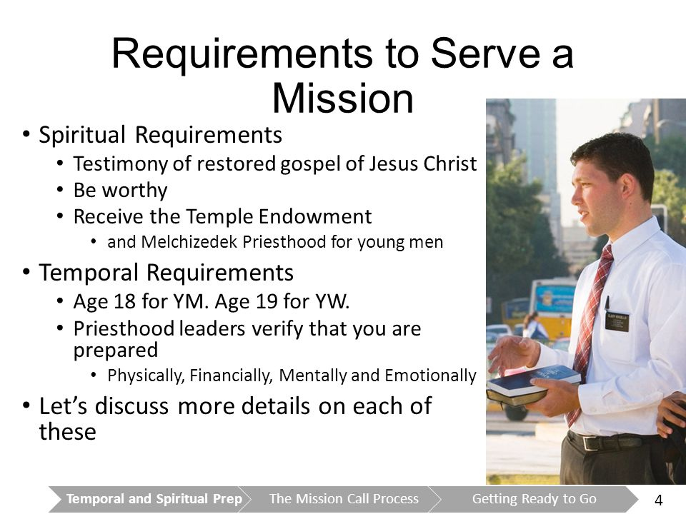 4 Requirements to Serve a Mission Spiritual Requirements Testimony of restored gospel of Jesus Christ Be worthy Receive the Temple Endowment and Melchizedek Priesthood for young men Temporal Requirements Age 18 for YM.