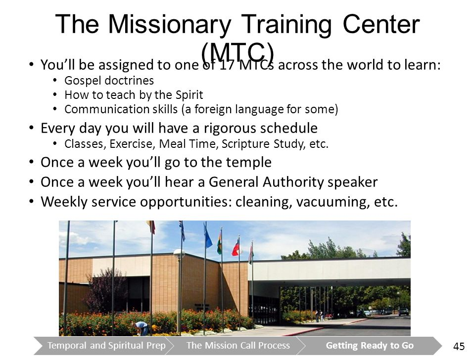 45 The Missionary Training Center (MTC) You'll be assigned to one of 17 MTCs across the world to learn: Gospel doctrines How to teach by the Spirit Communication skills (a foreign language for some) Every day you will have a rigorous schedule Classes, Exercise, Meal Time, Scripture Study, etc.