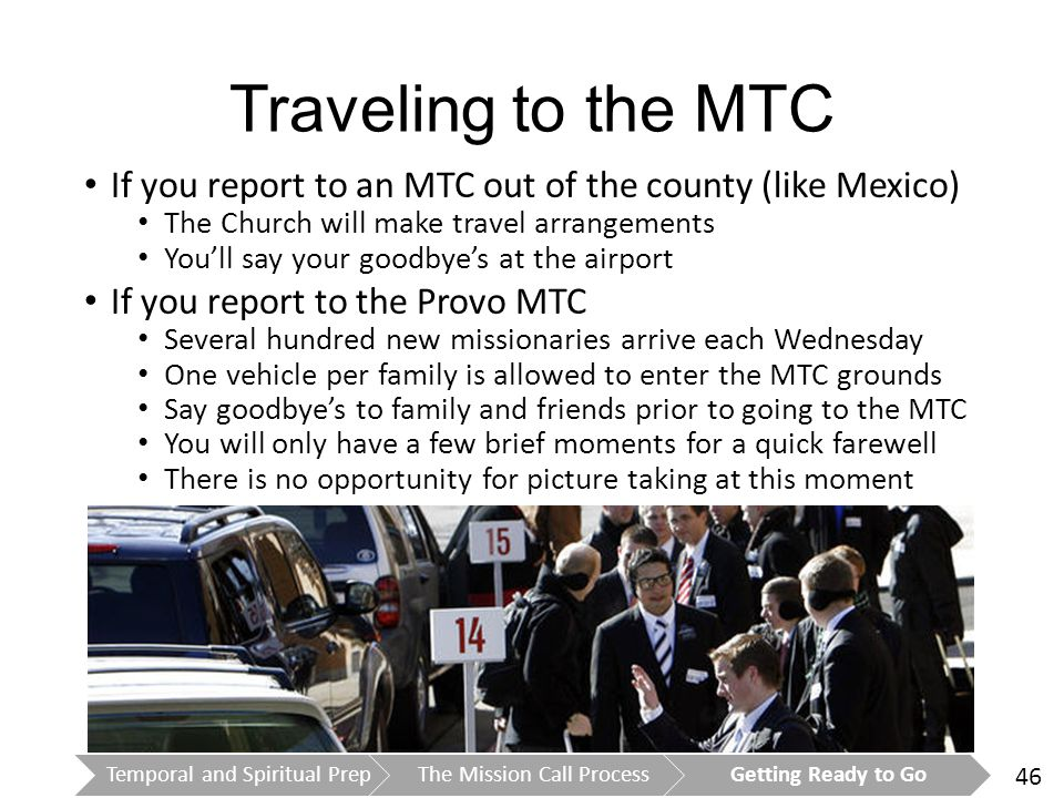 46 Traveling to the MTC If you report to an MTC out of the county (like Mexico) The Church will make travel arrangements You'll say your goodbye's at the airport If you report to the Provo MTC Several hundred new missionaries arrive each Wednesday One vehicle per family is allowed to enter the MTC grounds Say goodbye's to family and friends prior to going to the MTC You will only have a few brief moments for a quick farewell There is no opportunity for picture taking at this moment Temporal and Spiritual PrepThe Mission Call ProcessGetting Ready to Go