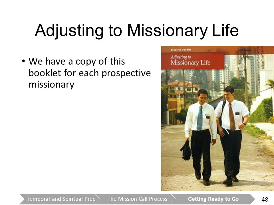 48 Adjusting to Missionary Life We have a copy of this booklet for each prospective missionary Temporal and Spiritual PrepThe Mission Call ProcessGetting Ready to Go