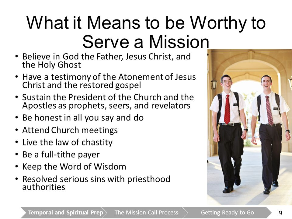 9 What it Means to be Worthy to Serve a Mission Believe in God the Father, Jesus Christ, and the Holy Ghost Have a testimony of the Atonement of Jesus Christ and the restored gospel Sustain the President of the Church and the Apostles as prophets, seers, and revelators Be honest in all you say and do Attend Church meetings Live the law of chastity Be a full-tithe payer Keep the Word of Wisdom Resolved serious sins with priesthood authorities Temporal and Spiritual PrepThe Mission Call ProcessGetting Ready to Go