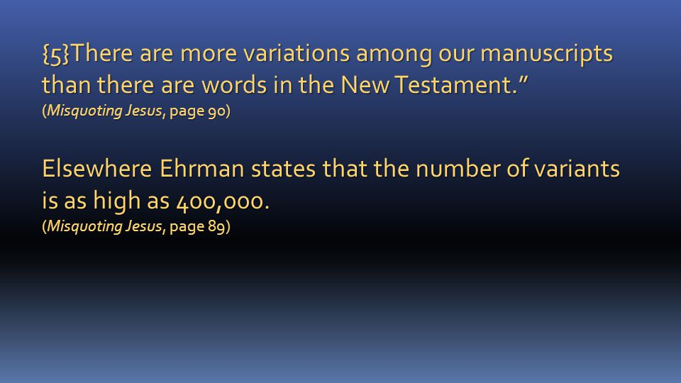 {5}There are more variations among our manuscripts than there are words in the New Testament. (Misquoting Jesus, page 90) Elsewhere Ehrman states that the number of variants is as high as 400,000.