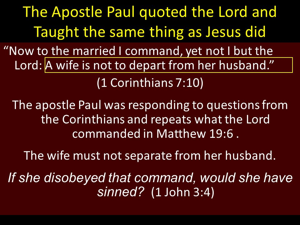 The Apostle Paul quoted the Lord and Taught the same thing as Jesus did Now to the married I command, yet not I but the Lord: A wife is not to depart from her husband. (1 Corinthians 7:10) The apostle Paul was responding to questions from the Corinthians and repeats what the Lord commanded in Matthew 19:6.