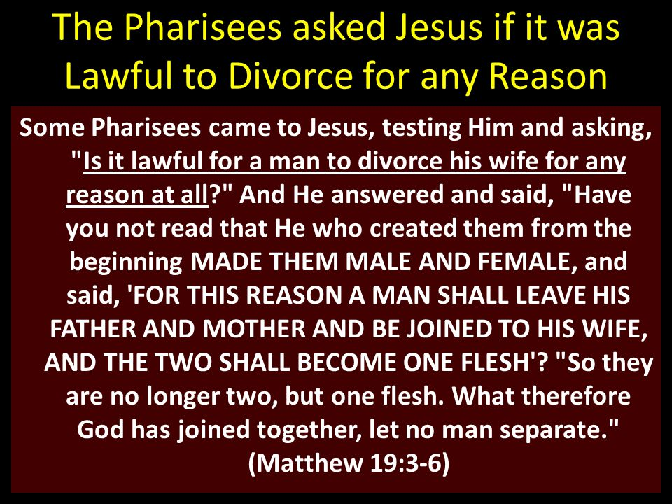 The Pharisees asked Jesus if it was Lawful to Divorce for any Reason Some Pharisees came to Jesus, testing Him and asking, Is it lawful for a man to divorce his wife for any reason at all? And He answered and said, Have you not read that He who created them from the beginning MADE THEM MALE AND FEMALE, and said, FOR THIS REASON A MAN SHALL LEAVE HIS FATHER AND MOTHER AND BE JOINED TO HIS WIFE, AND THE TWO SHALL BECOME ONE FLESH .