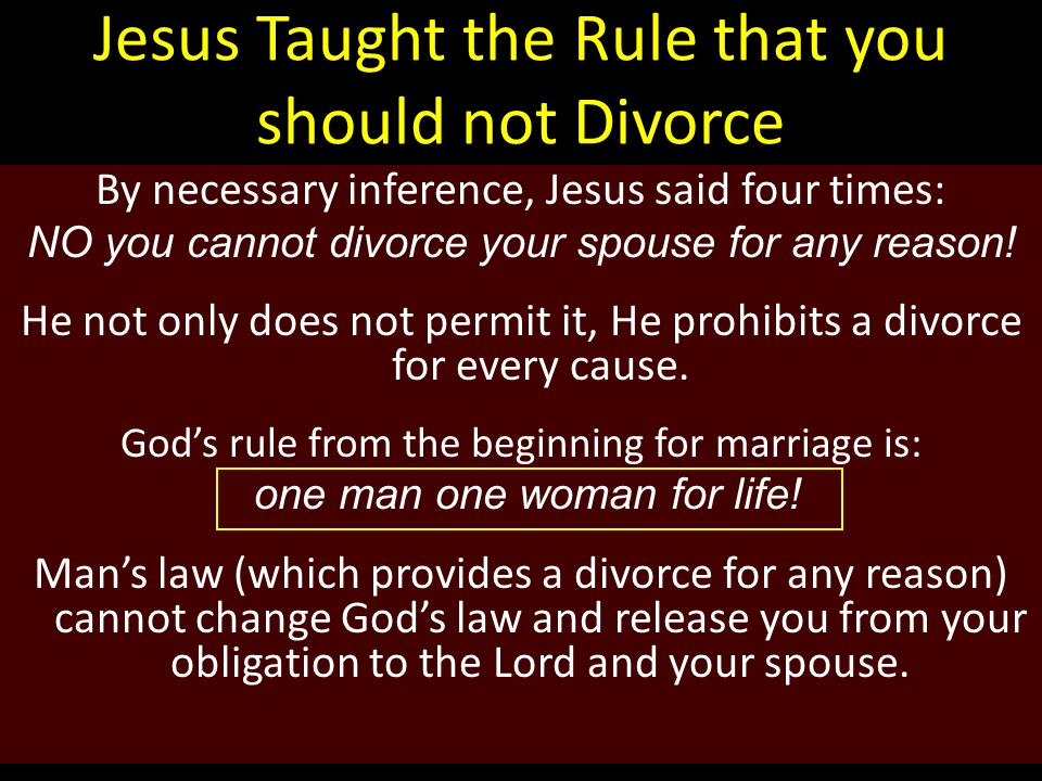 Jesus Taught the Rule that you should not Divorce By necessary inference, Jesus said four times: NO you cannot divorce your spouse for any reason.