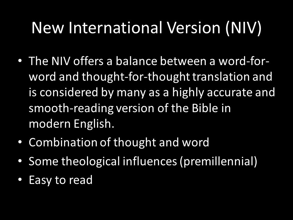 New International Version (NIV) The NIV offers a balance between a word-for- word and thought-for-thought translation and is considered by many as a highly accurate and smooth-reading version of the Bible in modern English.