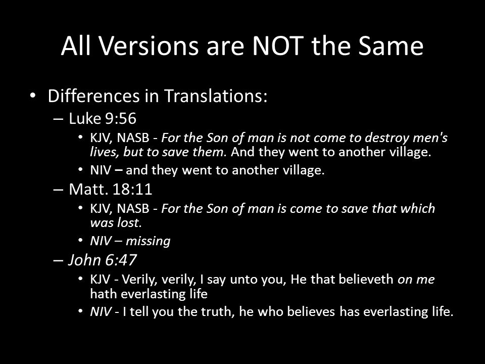 All Versions are NOT the Same Differences in Translations: – Luke 9:56 KJV, NASB - For the Son of man is not come to destroy men s lives, but to save them.