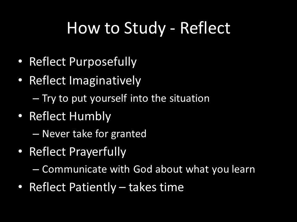 How to Study - Reflect Reflect Purposefully Reflect Imaginatively – Try to put yourself into the situation Reflect Humbly – Never take for granted Reflect Prayerfully – Communicate with God about what you learn Reflect Patiently – takes time