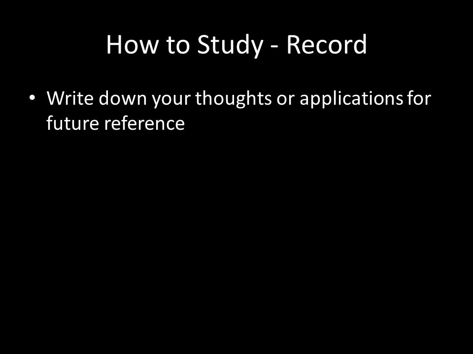 How to Study - Record Write down your thoughts or applications for future reference