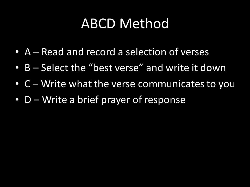 ABCD Method A – Read and record a selection of verses B – Select the best verse and write it down C – Write what the verse communicates to you D – Write a brief prayer of response