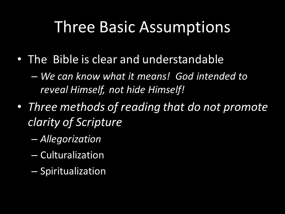 Three Basic Assumptions The Bible is clear and understandable – We can know what it means.