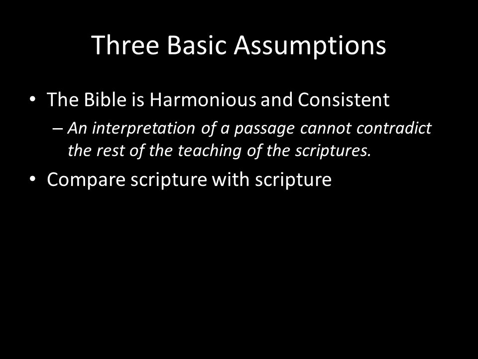 Three Basic Assumptions The Bible is Harmonious and Consistent – An interpretation of a passage cannot contradict the rest of the teaching of the scriptures.