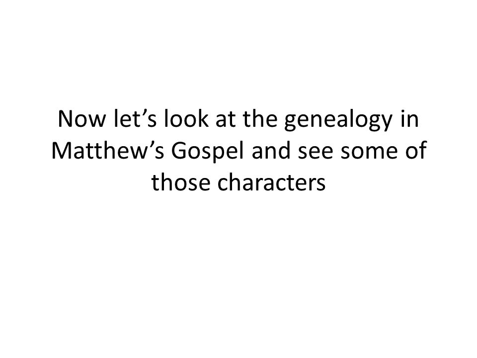 Now let's look at the genealogy in Matthew's Gospel and see some of those characters