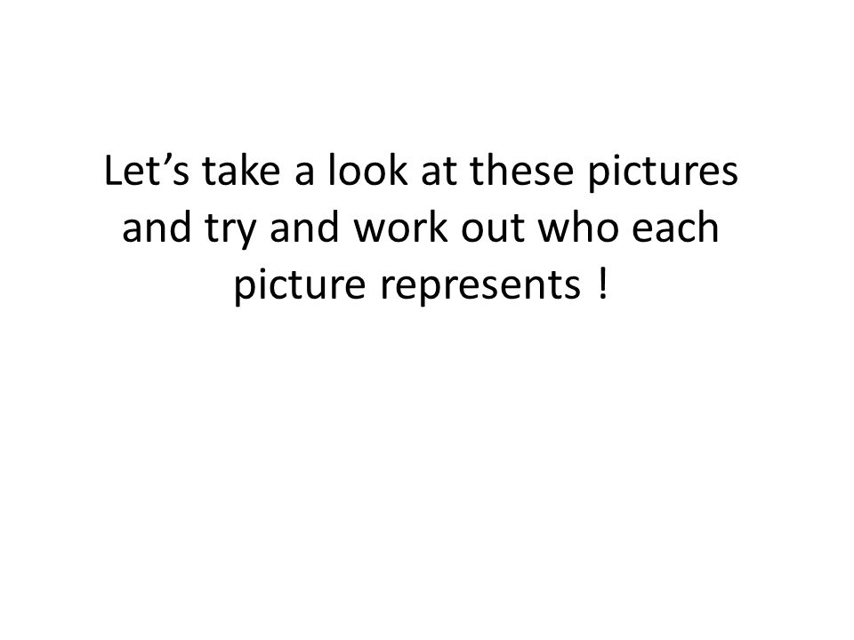 Let's take a look at these pictures and try and work out who each picture represents !