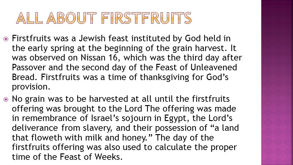  Firstfruits was a Jewish feast instituted by God held in the early spring at the beginning of the grain harvest.