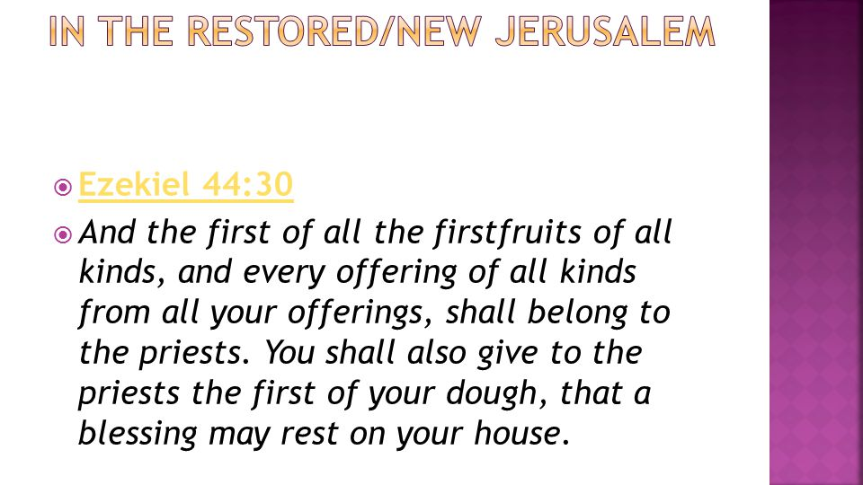  Ezekiel 44:30 Ezekiel 44:30  And the first of all the firstfruits of all kinds, and every offering of all kinds from all your offerings, shall belong to the priests.