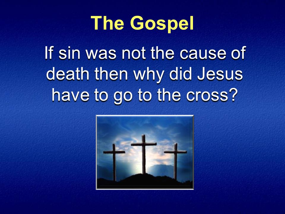 The Gospel If sin was not the cause of death then why did Jesus have to go to the cross