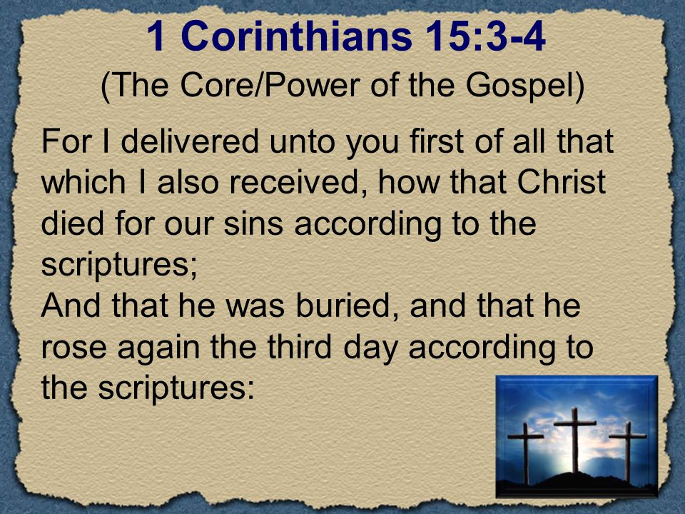 1 Corinthians 15:3-4 For I delivered unto you first of all that which I also received, how that Christ died for our sins according to the scriptures; And that he was buried, and that he rose again the third day according to the scriptures: (The Core/Power of the Gospel)