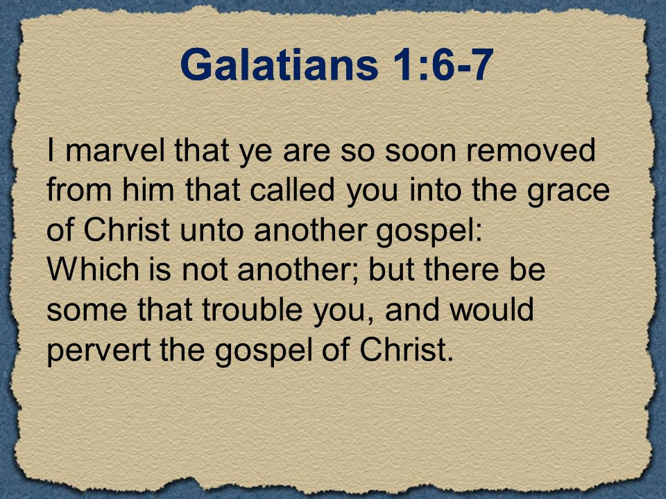 I marvel that ye are so soon removed from him that called you into the grace of Christ unto another gospel: Which is not another; but there be some that trouble you, and would pervert the gospel of Christ.