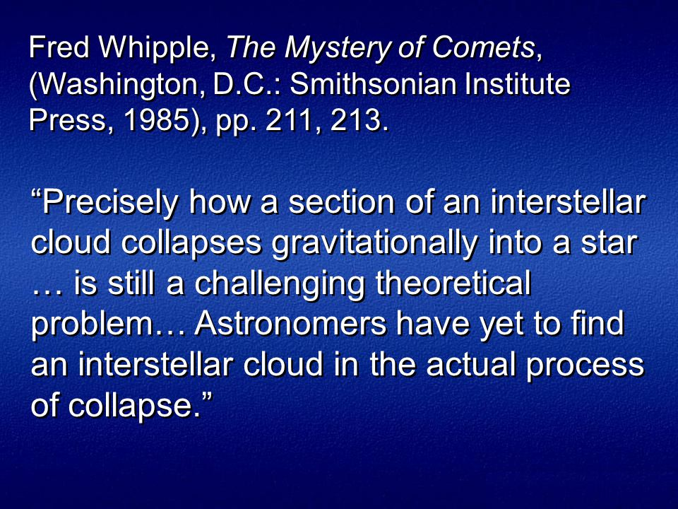 Precisely how a section of an interstellar cloud collapses gravitationally into a star … is still a challenging theoretical problem… Astronomers have yet to find an interstellar cloud in the actual process of collapse. Fred Whipple, The Mystery of Comets, (Washington, D.C.: Smithsonian Institute Press, 1985), pp.
