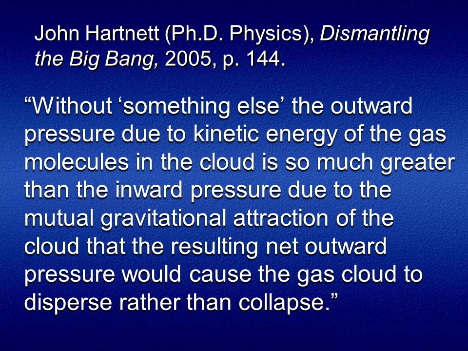 Without 'something else' the outward pressure due to kinetic energy of the gas molecules in the cloud is so much greater than the inward pressure due to the mutual gravitational attraction of the cloud that the resulting net outward pressure would cause the gas cloud to disperse rather than collapse. John Hartnett (Ph.D.