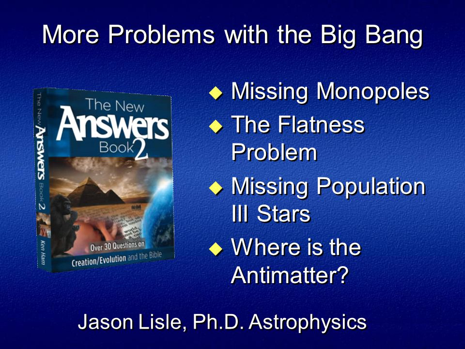 More Problems with the Big Bang  Missing Monopoles  The Flatness Problem  Missing Population III Stars  Where is the Antimatter.
