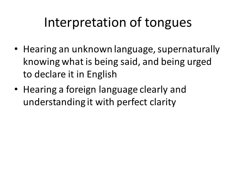 Interpretation of tongues Hearing an unknown language, supernaturally knowing what is being said, and being urged to declare it in English Hearing a f