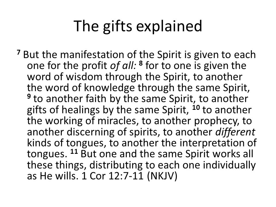 The gifts explained 7 But the manifestation of the Spirit is given to each one for the profit of all: 8 for to one is given the word of wisdom through