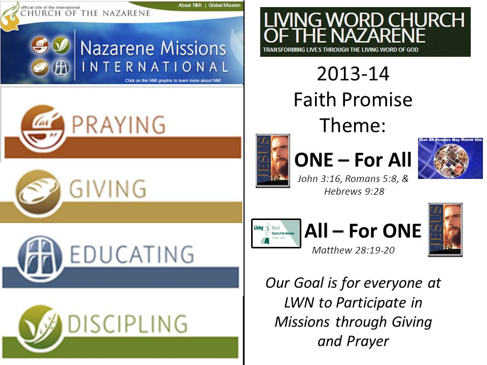 2013-14 Faith Promise Theme: ONE – For All John 3:16, Romans 5:8, & Hebrews 9:28 All – For ONE Matthew 28:19-20 Our Goal is for everyone at LWN to Participate in Missions through Giving and Prayer