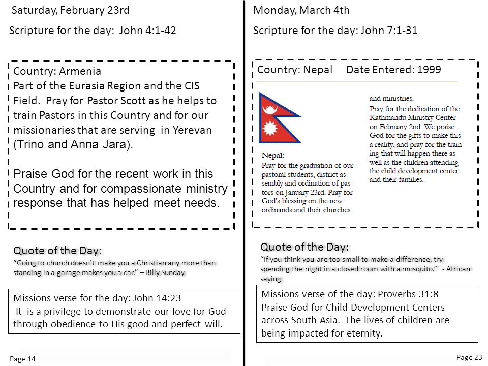 Page 14 Page 23 Monday, March 4th Scripture for the day: John 7:1-31 Country: Nepal Date Entered: 1999 Quote of the Day: If you think you are too small to make a difference, try spending the night in a closed room with a mosquito. - African saying Quote of the Day: If you think you are too small to make a difference, try spending the night in a closed room with a mosquito. - African saying Missions verse of the day: Proverbs 31:8 Praise God for Child Development Centers across South Asia.