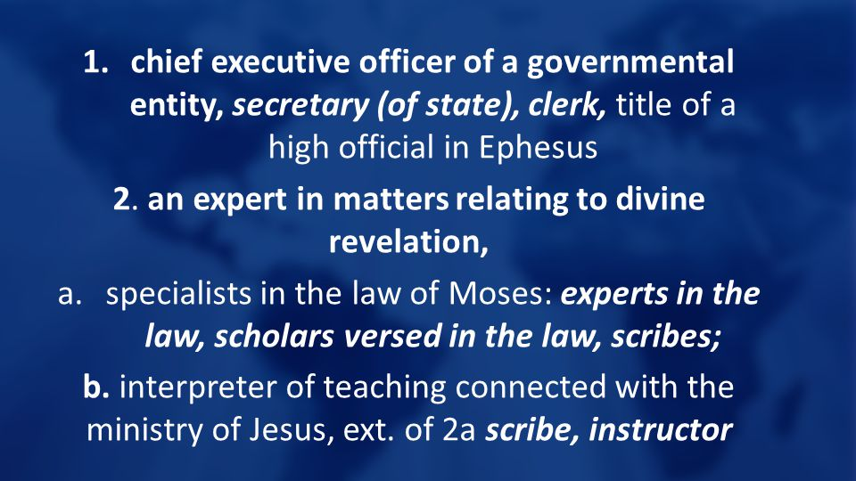 1.chief executive officer of a governmental entity, secretary (of state), clerk, title of a high official in Ephesus 2. an expert in matters relating