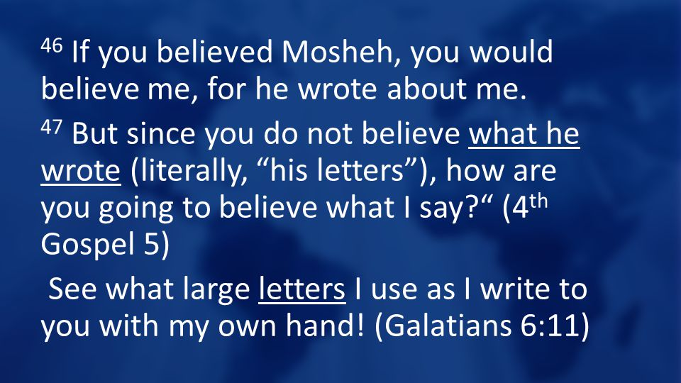 """46 If you believed Mosheh, you would believe me, for he wrote about me. 47 But since you do not believe what he wrote (literally, """"his letters""""), how"""