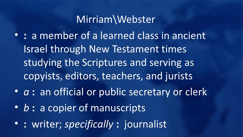 Mirriam\Webster : a member of a learned class in ancient Israel through New Testament times studying the Scriptures and serving as copyists, editors, teachers, and jurists a : an official or public secretary or clerk b : a copier of manuscripts : writer; specifically : journalist