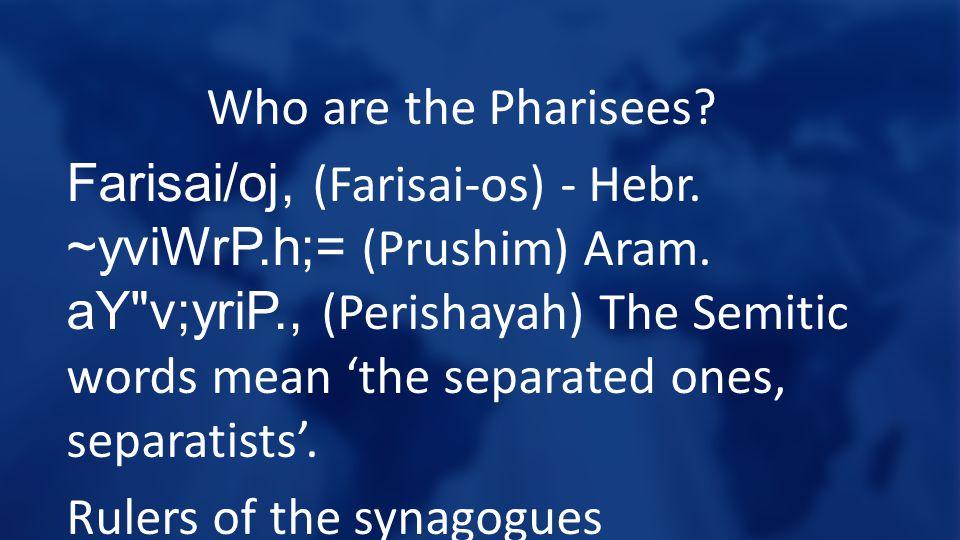 Who are the Pharisees. Farisai/oj, (Farisai-os) - Hebr.