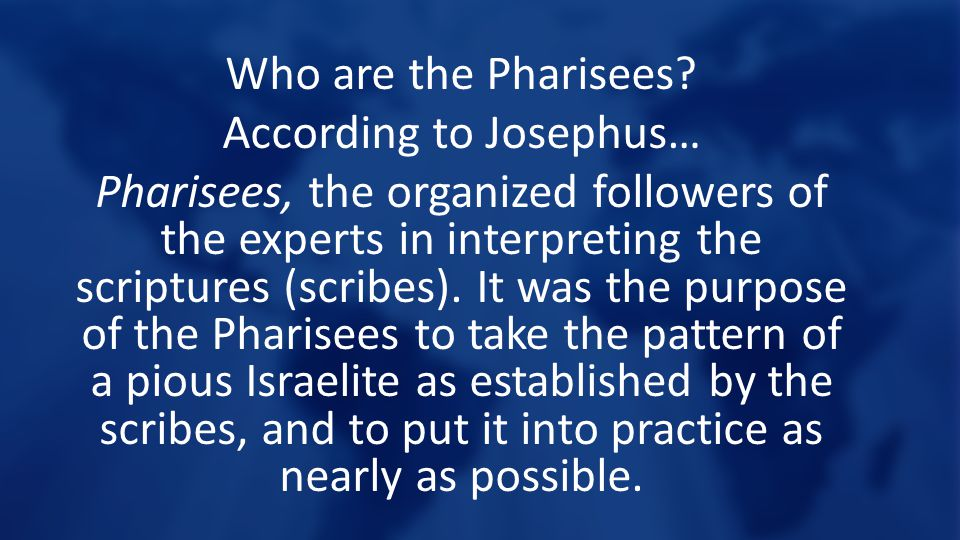 Who are the Pharisees? According to Josephus… Pharisees, the organized followers of the experts in interpreting the scriptures (scribes). It was the p