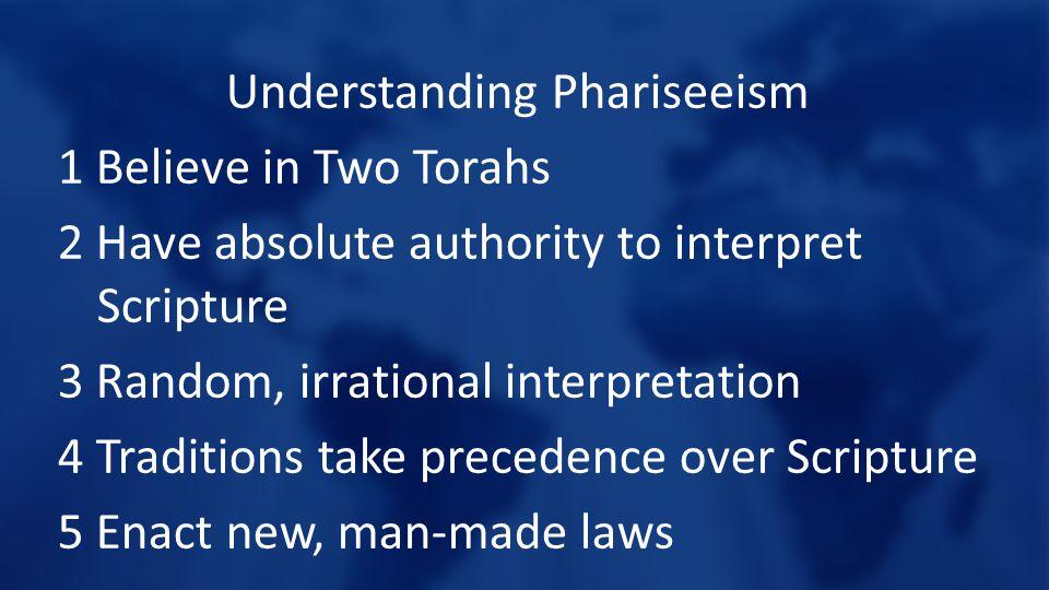 Understanding Phariseeism 1 Believe in Two Torahs 2 Have absolute authority to interpret Scripture 3 Random, irrational interpretation 4 Traditions take precedence over Scripture 5 Enact new, man-made laws