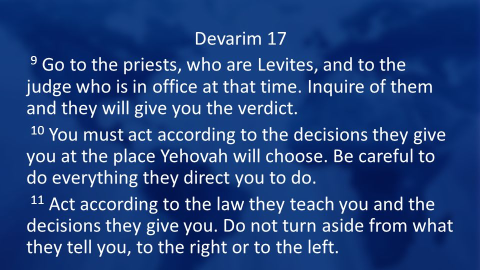 Devarim 17 9 Go to the priests, who are Levites, and to the judge who is in office at that time. Inquire of them and they will give you the verdict. 1
