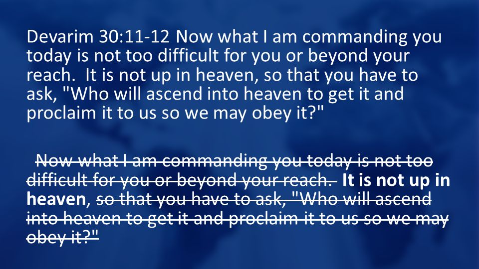 Devarim 30:11-12 Now what I am commanding you today is not too difficult for you or beyond your reach. It is not up in heaven, so that you have to ask
