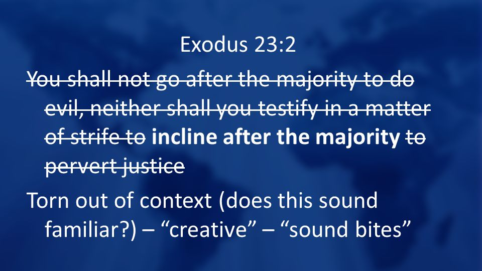 Exodus 23:2 You shall not go after the majority to do evil, neither shall you testify in a matter of strife to incline after the majority to pervert j