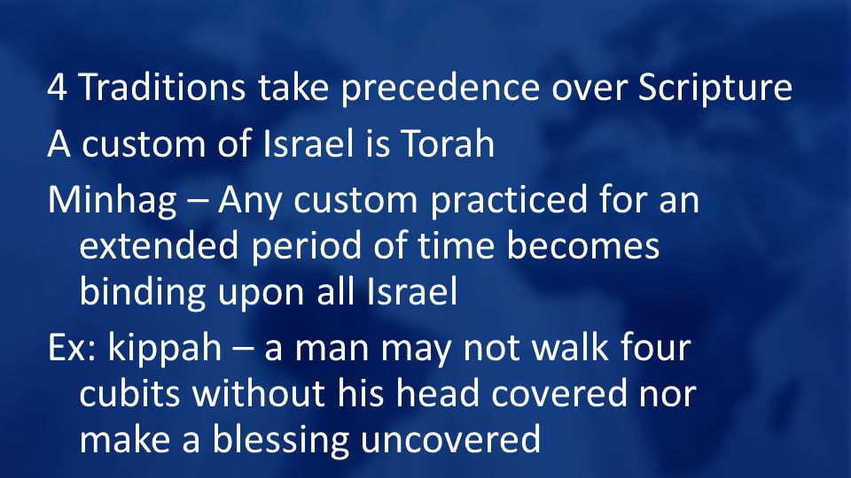 4 Traditions take precedence over Scripture A custom of Israel is Torah Minhag – Any custom practiced for an extended period of time becomes binding u