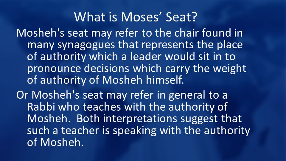What is Moses' Seat? Mosheh's seat may refer to the chair found in many synagogues that represents the place of authority which a leader would sit in
