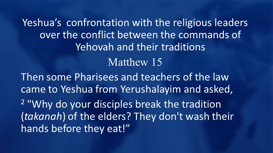 Yeshua's confrontation with the religious leaders over the conflict between the commands of Yehovah and their traditions Matthew 15 Then some Pharisees and teachers of the law came to Yeshua from Yerushalayim and asked, 2 Why do your disciples break the tradition (takanah) of the elders.